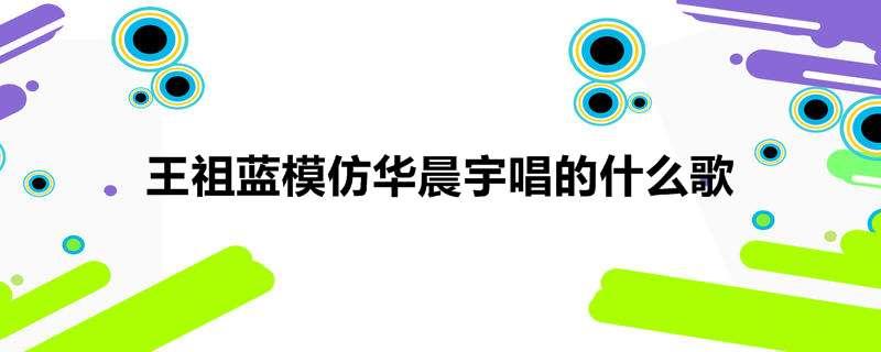 王祖蓝模仿华晨宇唱的什么歌